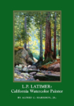 L.P. Latimer: California Watercolor Painter by Alfred C. Harrison, Jr. With 19 color plates. Published in 2005.